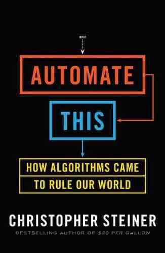 Automate This - How Algorithms Came to Rule Our World - Christopher Steiner